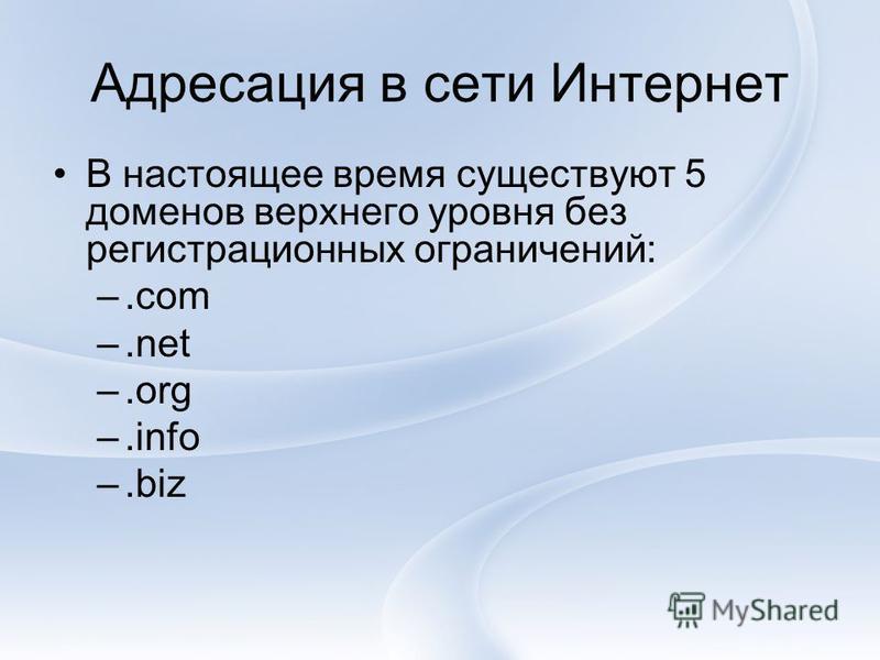Адресация в сети Интернет В настоящее время существуют 5 доменов верхнего уровня без регистрационных ограничений: –.com –.net –.org –.info –.biz
