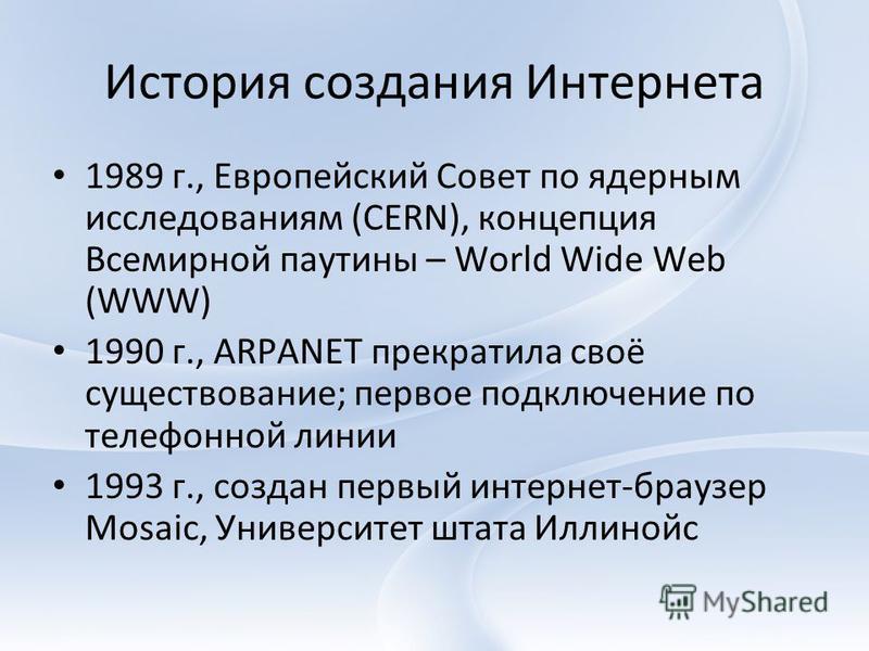 История создания Интернета 1989 г., Европейский Совет по ядерным исследованиям (CERN), концепция Всемирной паутины – World Wide Web (WWW) 1990 г., ARPANET прекратила своё существование; первое подключение по телефонной линии 1993 г., создан первый ин