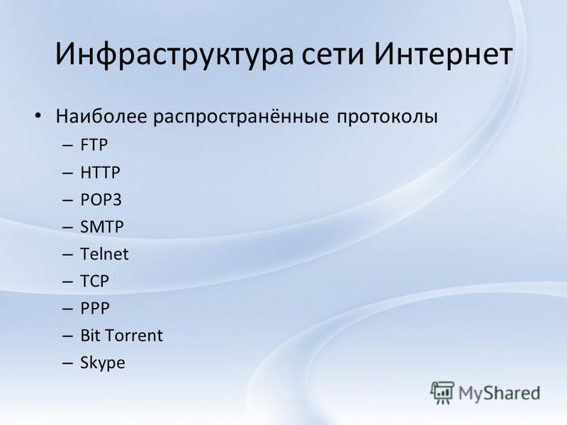 Инфраструктура сети Интернет Наиболее распространённые протоколы – FTP – HTTP – POP3 – SMTP – Telnet – TCP – PPP – Bit Torrent – Skype