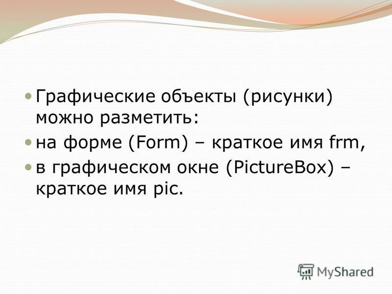 Графические объекты (рисунки) можно разметить: на форме (Form) – краткое имя frm, в графическом окне (PictureBox) – краткое имя pic.