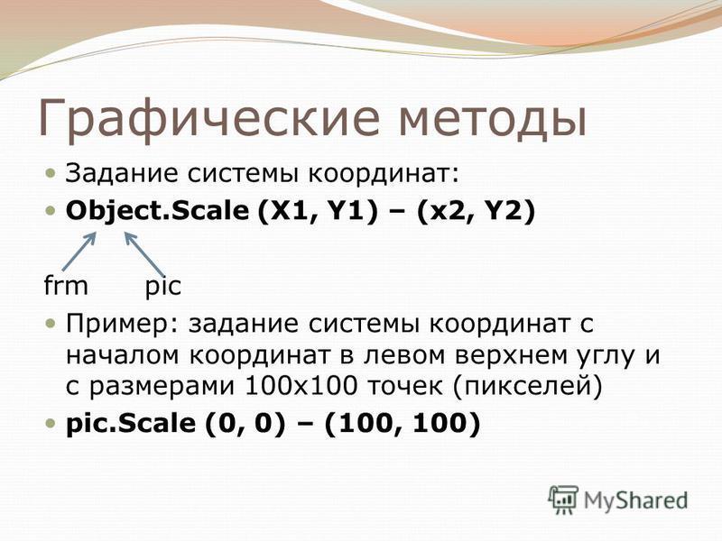 Графические методы Задание системы координат: Object.Scale (X1, Y1) – (x2, Y2) frm pic Пример: задание системы координат с началом координат в левом верхнем углу и с размерами 100 х 100 точек (пикселей) pic.Scale (0, 0) – (100, 100)