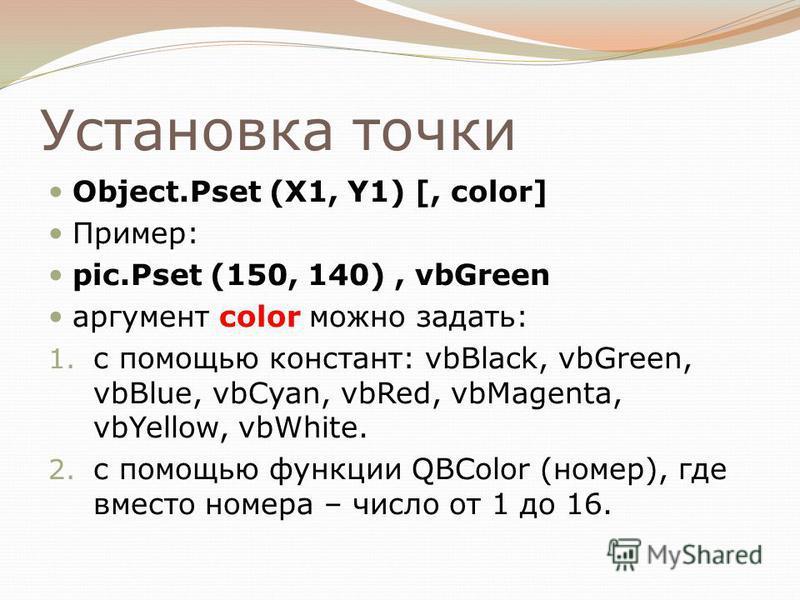 Установка точки Object.Pset (X1, Y1) [, color] Пример: pic.Pset (150, 140), vbGreen аргумент color можно задать: 1. с помощью констант: vbBlack, vbGreen, vbBlue, vbCyan, vbRed, vbMagenta, vbYellow, vbWhite. 2. с помощью функции QBColor (номер), где в