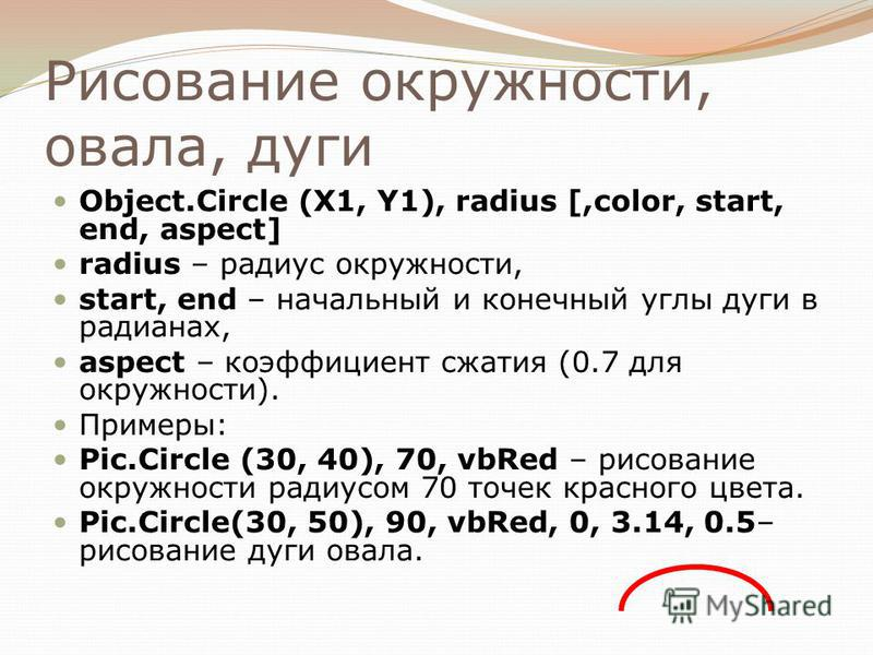 Рисование окружности, овала, дуги Object.Circle (X1, Y1), radius [,color, start, end, aspect] radius – радиус окружности, start, end – начальный и конечный углы дуги в радианах, aspect – коэффициент сжатия (0.7 для окружности). Примеры: Pic.Circle (3