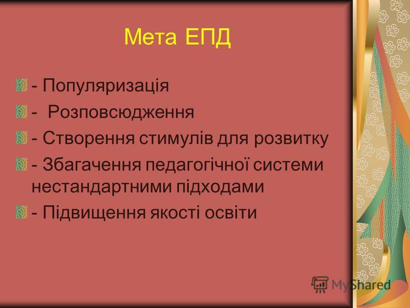 Мета ЕПД - Популяризація - Розповсюдження - Створення стимулів для розвитку - Збагачення педагогічної системи нестандартними підходами - Підвищення якості освіти