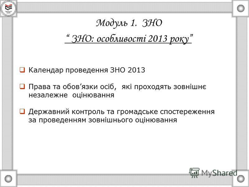 Модуль 1. ЗНО ЗНО: особливості 2013 року Календар проведення ЗНО 2013 Права та обовязки осіб, які проходять зовнішнє незалежне оцінювання Державний контроль та громадське спостереження за проведенням зовнішнього оцінювання