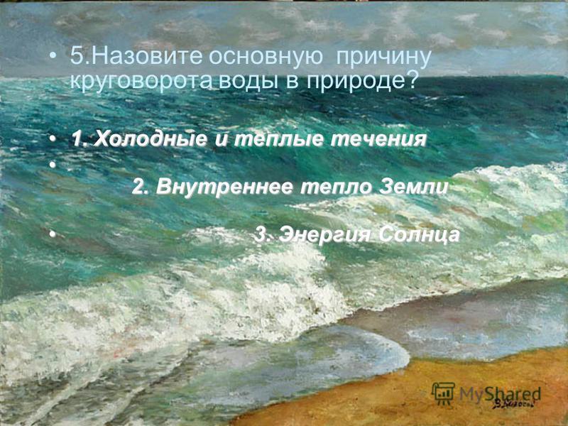 5. Назовите основную причину круговорота воды в природе? 1. Холодные и теплые течения 1. Холодные и теплые течения 2. Внутреннее тепло Земли 2. Внутреннее тепло Земли 3. Энергия Солнца 3. Энергия Солнца