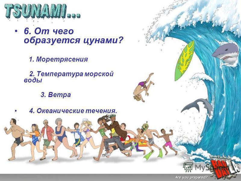 6. От чего образуется цунами? 1. Моретрясения 2. Температура морской воды 3. Ветра 4. Океанические течения.
