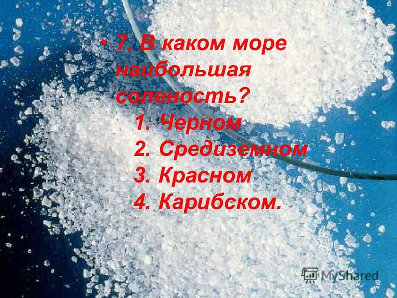 7. В каком море наибольшая соленость? 1. Черном 2. Средиземном 3. Красном 4. Карибском.