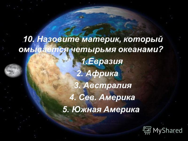 10. Назовите материк, который омывается четырьмя океанами? 1. Евразия 2. Африка 3. Австралия 4. Сев. Америка 5. Южная Америка