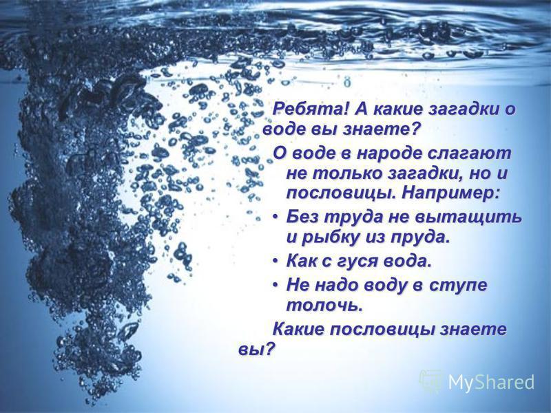 Ребята! А какие загадки о воде вы знаете? О воде в народе слагают не только загадки, но и пословицы. Например: Без труда не вытащить и рыбку из пруда.Без труда не вытащить и рыбку из пруда. Как с гуся вода.Как с гуся вода. Не надо воду в ступе толочь