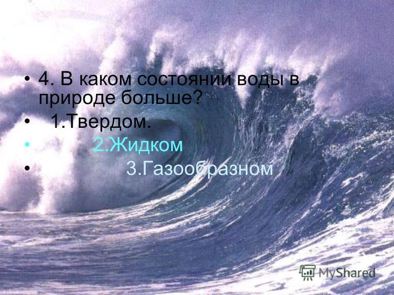 4. В каком состоянии воды в природе больше? 1.Твердом. 2. Жидком 3.Газообразном
