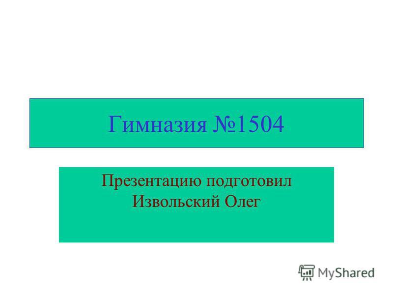 Гимназия 1504 Презентацию подготовил Извольский Олег