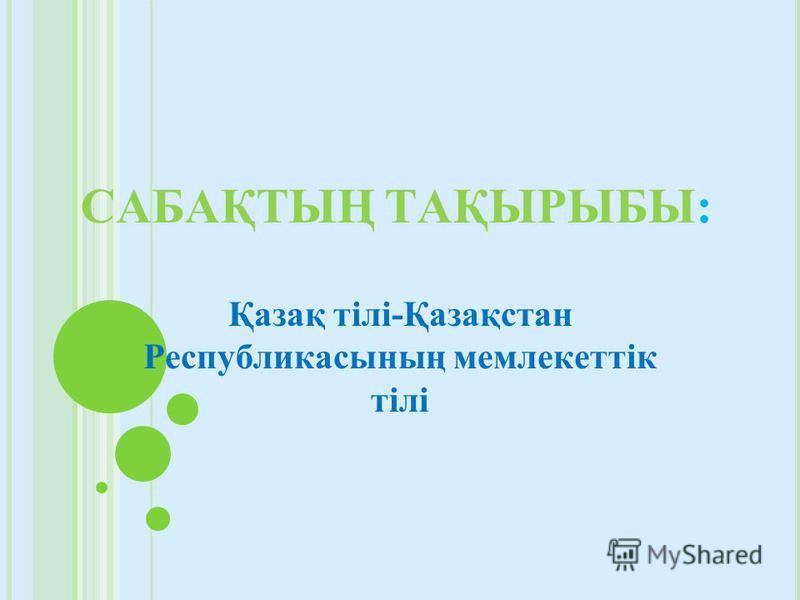 САБАҚТЫҢ ТАҚЫРЫБЫ: Қазақ тілі-Қазақстан Республикасының мемлекеттік тілі