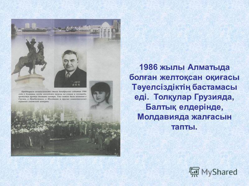 1986 жылы Алматыда болған желтоқсан оқиғасы Тәуелсіздіктің бастамасы еді. Толқулар Грузияда, Балтық елдерінде, Молдавияда жалғасын тапты.