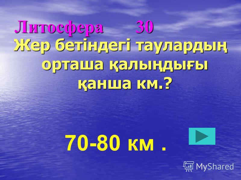 Литосфера 30 Жер бетіндегі таулардың орташа қалыңдығы қанша км.? 70-80 км.