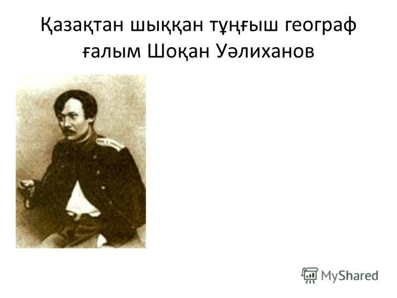 Қазақтан шыққан тұңғыш географ ғалым Шоқан Уәлиханов