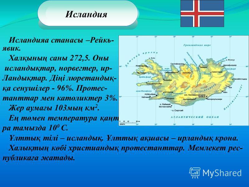 Исландияа станасы –Рейкь- явик. Халқының саны 272,5. Оны исландықтар, норвегтер, ир- Ландықтар. Діңі люретандық- қа сенушілер - 96%. Протес- танттар мен католиктер 3%. Жер аумағы 103мың км 2. Ең төмен температура қаңтарда -1 0 С,ең жылы температу- ра