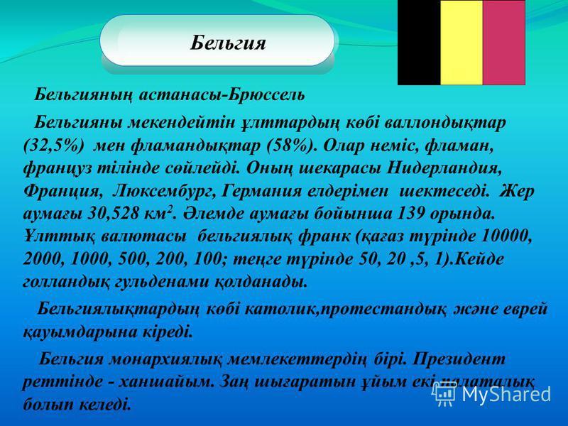 Бельгия Бельгияның астанасы-Брюссель Бельгияны мекендейтін ұлттардың көбі валлондықтар (32,5%) мен фламандықтар (58%). Олар неміс, фламан, француз тілінде сөйлейді. Оның шекарасы Нидерландия, Франция, Люксембург, Германия елдерімен шектеседі. Жер аум