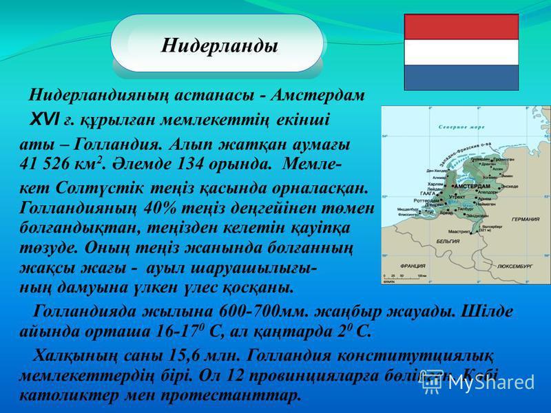 Нидерландияның астанасы - Амстердам ХVI ғ. құрылған мемлекеттің екінші аты – Голландия. Алып жатқан аумағы 41 526 км 2. Әлемде 134 орында. Мемле- кет Солтүстік теңіз қасында орналасқан. Голландияның 40% теңіз деңгейінен төмен болғандықтан, теңізден к