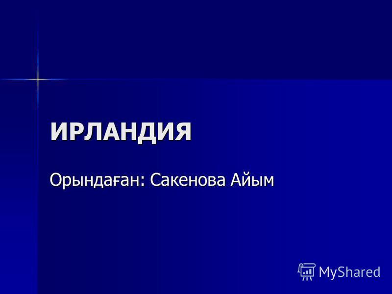 ИРЛАНДИЯ Орындаған: Сакенова Айым