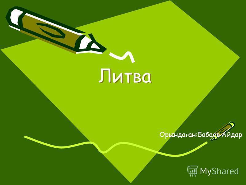 Литва Литва Орында ғ ан:Бабаев Айдар