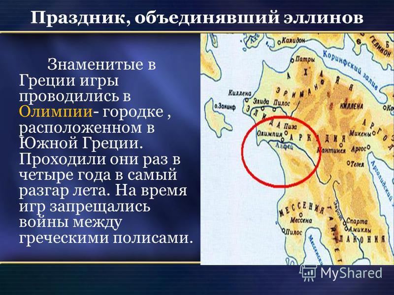 Праздник, объединявший эллинов Знаменитые в Греции игры проводились в Олимпии- городке, расположенном в Южной Греции. Проходили они раз в четыре года в самый разгар лета. На время игр запрещались войны между греческими полисами.