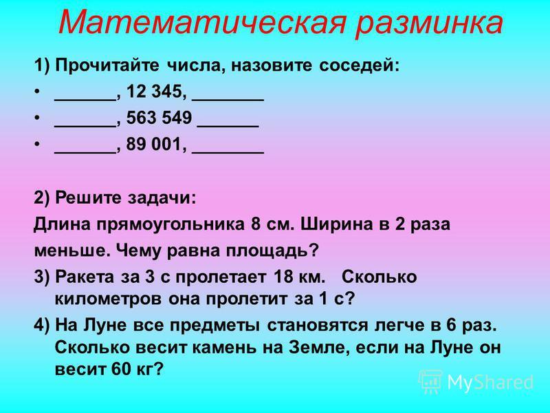 Математическая разминка 1) Прочитайте числа, назовите соседей: ______, 12 345, _______ ______, 563 549 ______ ______, 89 001, _______ 2) Решите задачи: Длина прямоугольника 8 см. Ширина в 2 раза меньше. Чему равна площадь? 3) Ракета за 3 с пролетает