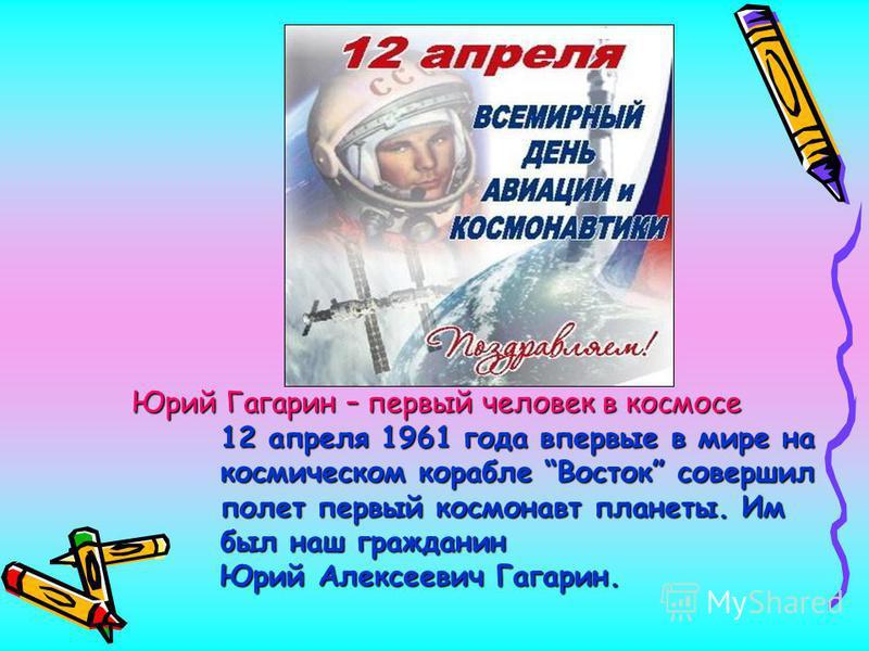 Юрий Гагарин – первый человек в космосе Юрий Гагарин – первый человек в космосе 12 апреля 1961 года впервые в мире на космическом корабле Восток совершил полет первый космонавт планеты. Им был наш гражданин Юрий Алексеевич Гагарин.