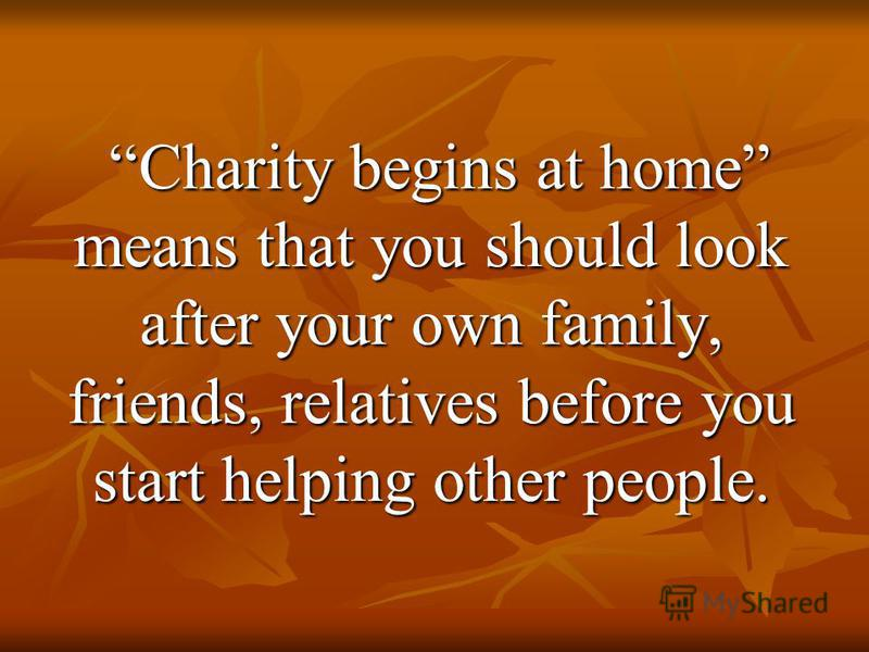 Charity begins at home means that you should look after your own family, friends, relatives before you start helping other people. Charity begins at home means that you should look after your own family, friends, relatives before you start helping ot