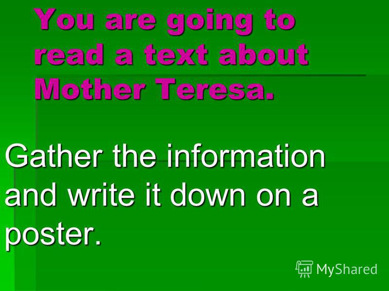 You are going to read a text about Mother Teresa. Gather the information and write it down on a poster.