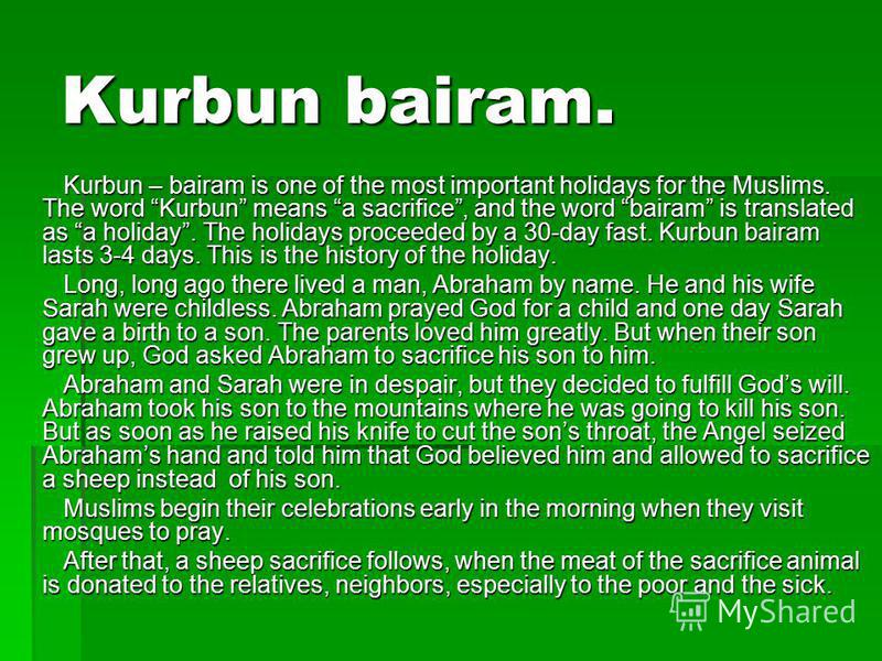 Kurbun bairam. Kurbun – bairam is one of the most important holidays for the Muslims. The word Kurbun means a sacrifice, and the word bairam is translated as a holiday. The holidays proceeded by a 30-day fast. Kurbun bairam lasts 3-4 days. This is th