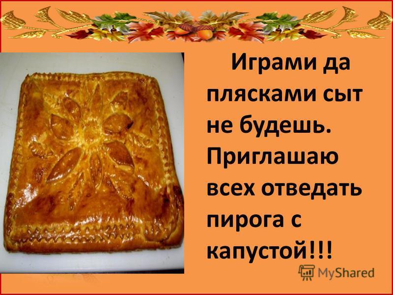 Играми да плясками сыт не будешь. Приглашаю всех отведать пирога с капустой!!!