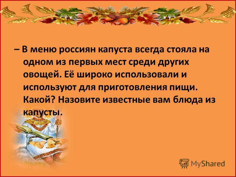– В меню россиян капуста всегда стояла на одном из первых мест среди других овощей. Её широко использовали и используют для приготовления пищи. Какой? Назовите известные вам блюда из капусты.