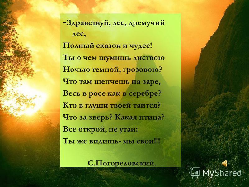 - Здравствуй, лес, дремучий лес, Полный сказок и чудес! Ты о чем шумишь листвою Ночью темной, грозовою? Что там шепчешь на заре, Весь в росе как в серебре? Кто в глуши твоей таится? Что за зверь? Какая птица? Все открой, не утаи: Ты же видишь- мы сво