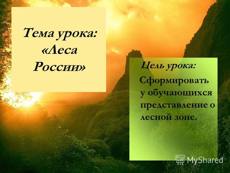 Тема урока: «Леса России» Цель урока: Сформировать у обучающихся представление о лесной зоне.