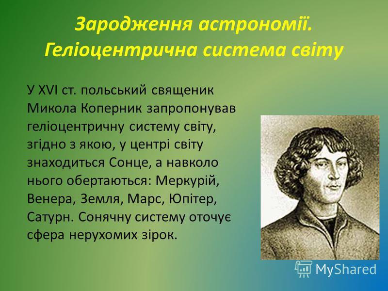Зародження астрономії. Геліоцентрична система світу У ХVІ ст. польський священик Микола Коперник запропонував геліоцентричну систему світу, згідно з якою, у центрі світу знаходиться Сонце, а навколо нього обертаються: Меркурій, Венера, Земля, Марс, Ю