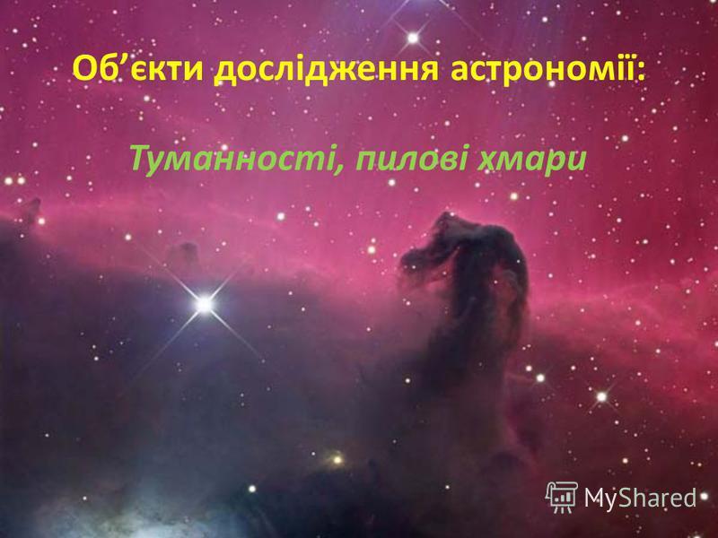 Обєкти дослідження астрономії: Туманності, пилові хмари