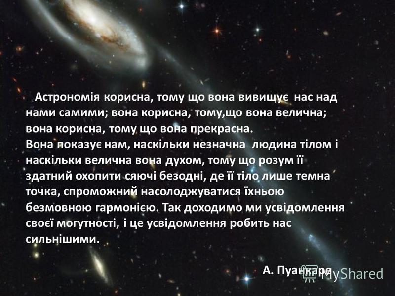 …Астрономія корисна, тому що вона вивищує нас над нами самими; вона корисна, тому,що вона велична; вона корисна, тому що вона прекрасна. Вона показує нам, наскільки незначна людина тілом і наскільки велична вона духом, тому що розум її здатний охопит