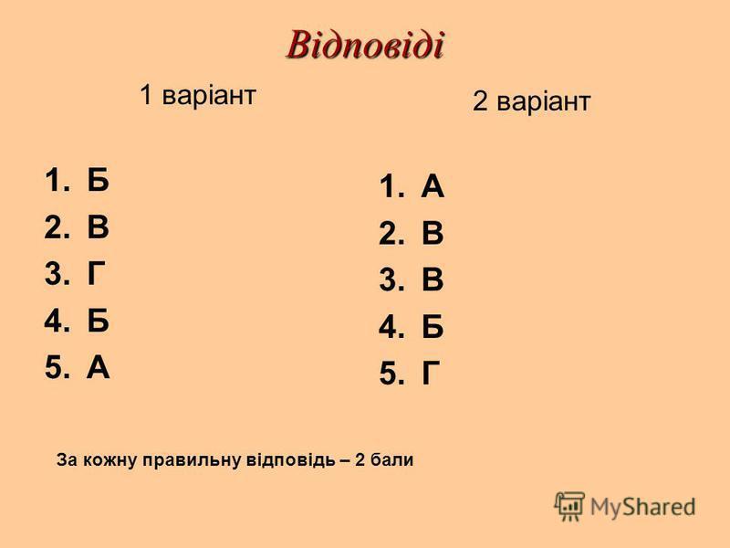 Відповіді 1 варіант 1.Б 2.В 3.Г 4.Б 5.А 2 варіант 1.А 2.В 3.В 4.Б 5.Г За кожну правильну відповідь – 2 бали