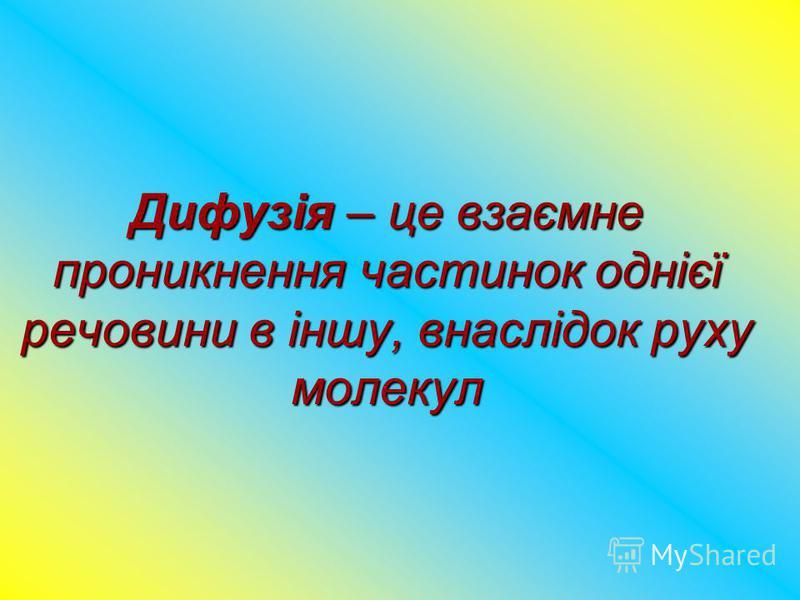 Дифузія – це взаємне проникнення частинок однієї речовини в іншу, внаслідок руху молекул