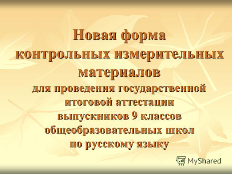 Новая форма контрольных измерительных материалов для проведения государственной итоговой аттестации выпускников 9 классов общеобразовательных школ по русскому языку