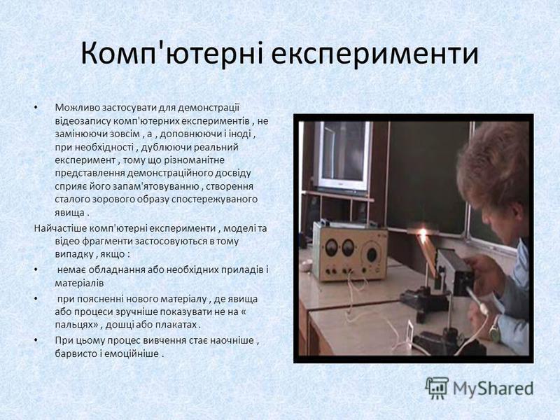Комп'ютерні експерименти Можливо застосувати для демонстрації відеозапису комп'ютерних експериментів, не замінюючи зовсім, а, доповнюючи і іноді, при необхідності, дублюючи реальний експеримент, тому що різноманітне представлення демонстраційного дос