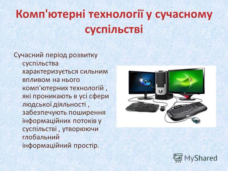 Комп'ютерні технології у сучасному суспільстві Сучасний період розвитку суспільства характеризується сильним впливом на нього комп'ютерних технологій, які проникають в усі сфери людської діяльності, забезпечують поширення інформаційних потоків у сусп