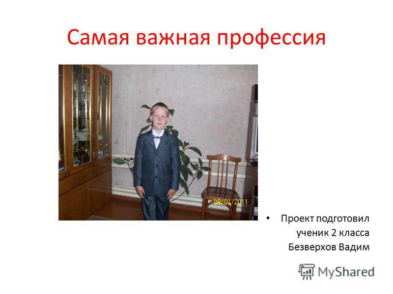 Самая важная профессия Проект подготовил ученик 2 класса Безверхов Вадим