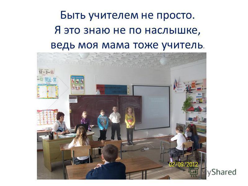 Быть учителем не просто. Я это знаю не понаслышке, ведь моя мама тоже учитель.