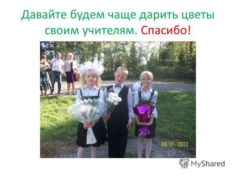 Давайте будем чаще дарить цветы своим учителям. Спасибо!