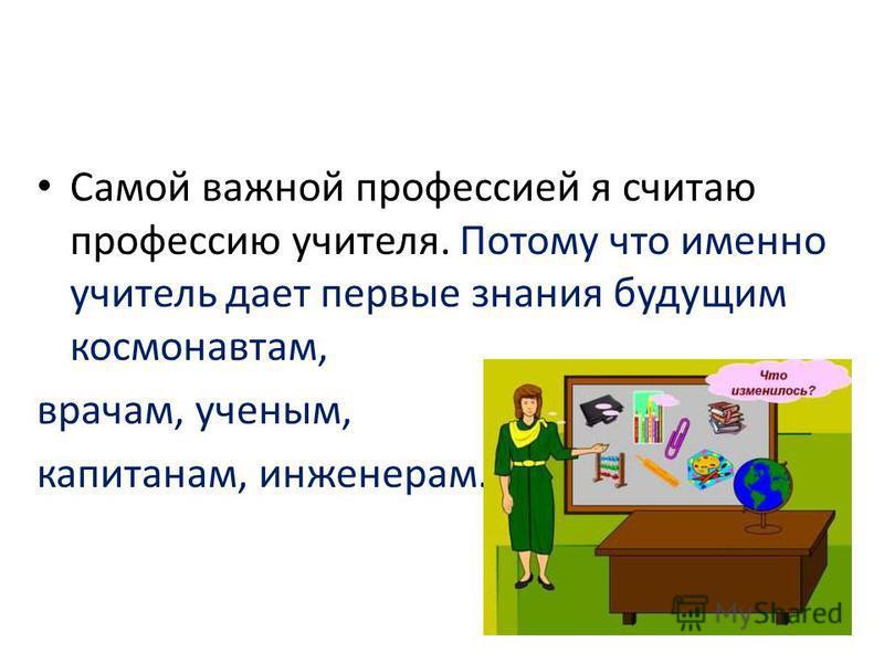 Самой важной профессией я считаю профессию учителя. Потому что именно учитель дает первые знания будущим космонавтам, врачам, ученым, капитанам, инженерам.