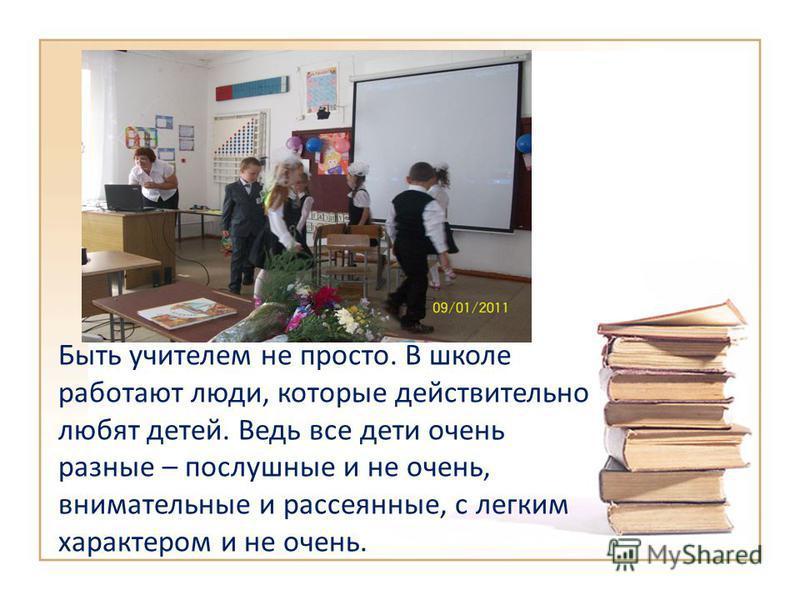 Быть учителем не просто. В школе работают люди, которые действительно любят детей. Ведь все дети очень разные – послушные и не очень, внимательные и рассеянные, с легким характером и не очень.
