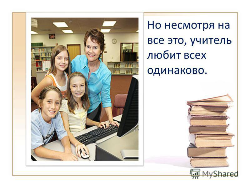 Но несмотря на все это, учитель любит всех одинаково.