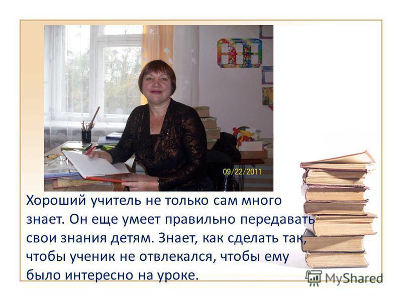 Хороший учитель не только сам много знает. Он еще умеет правильно передавать свои знания детям. Знает, как сделать так, чтобы ученик не отвлекался, чтобы ему было интересно на уроке.